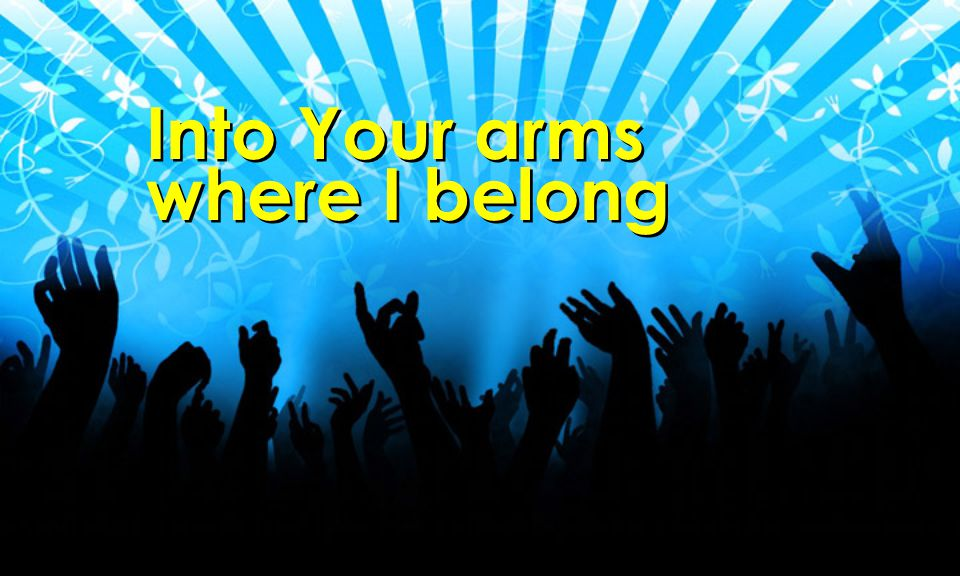 Into Your arms where I belong