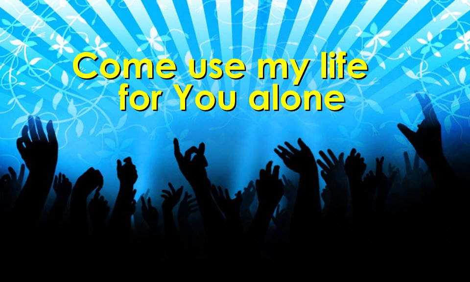 Come use my life for You alone