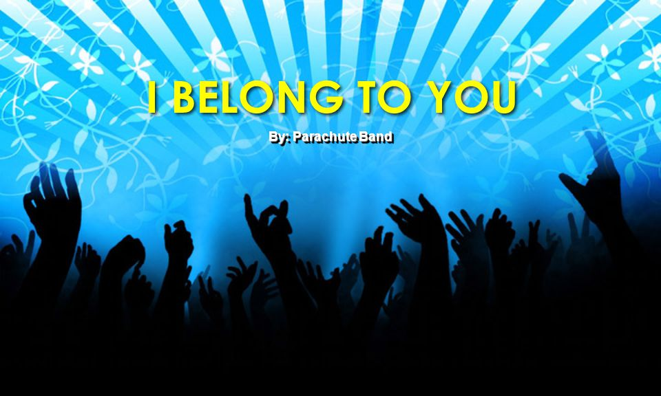 I BELONG TO YOU By: Parachute Band