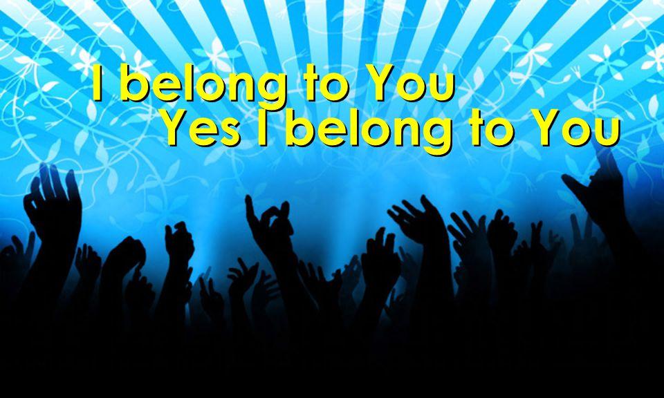 I belong to You Yes I belong to You