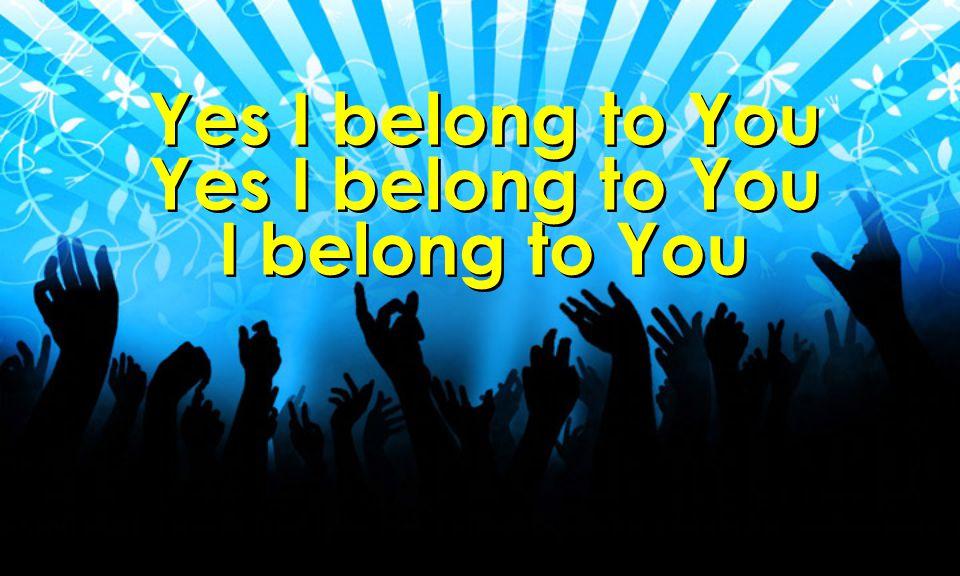 Yes I belong to You I belong to You