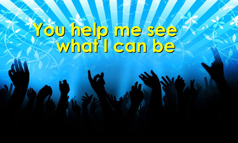 You help me see what I can be
