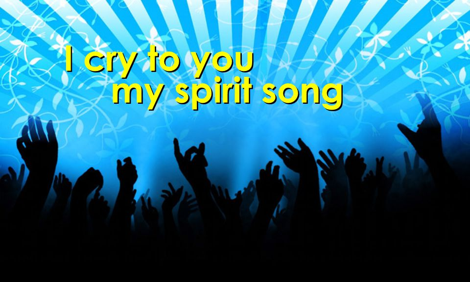 I cry to you my spirit song