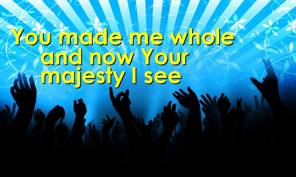 You made me whole and now Your majesty I see