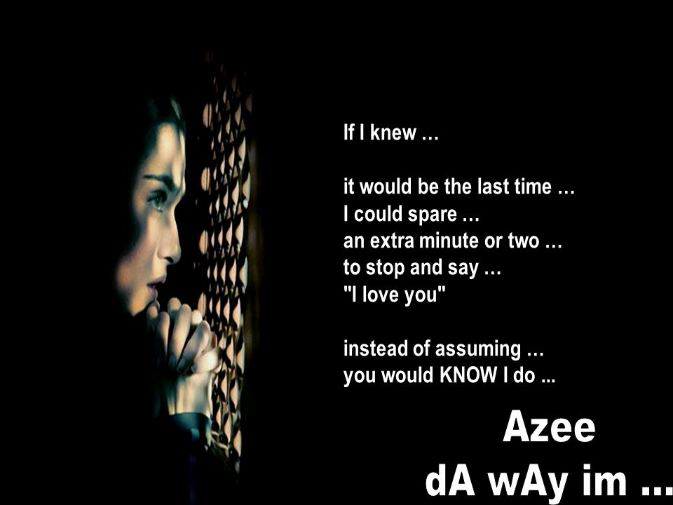 Azee dA wAy im ... If I knew … it would be the last time …