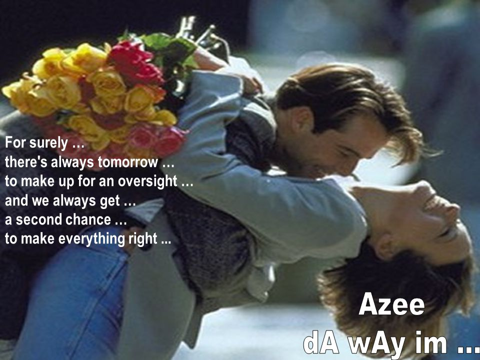 Azee dA wAy im ... For surely … there s always tomorrow …