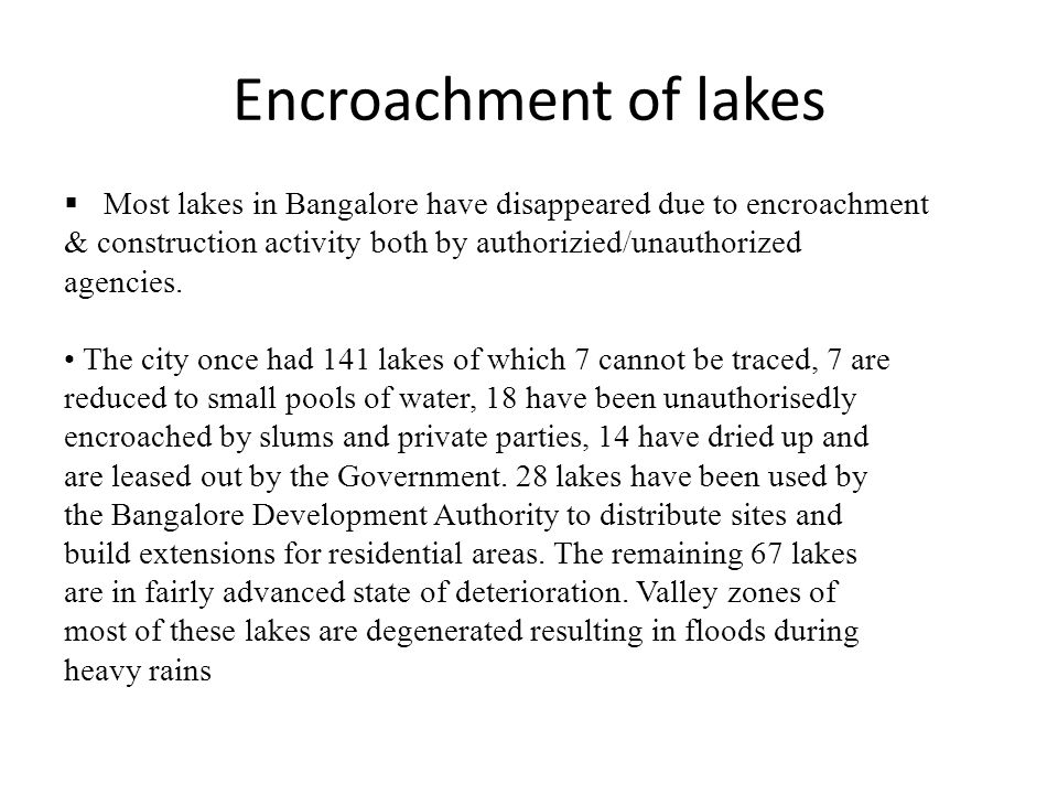 Encroachment of lakes Most lakes in Bangalore have disappeared due to encroachment. & construction activity both by authorizied/unauthorized.