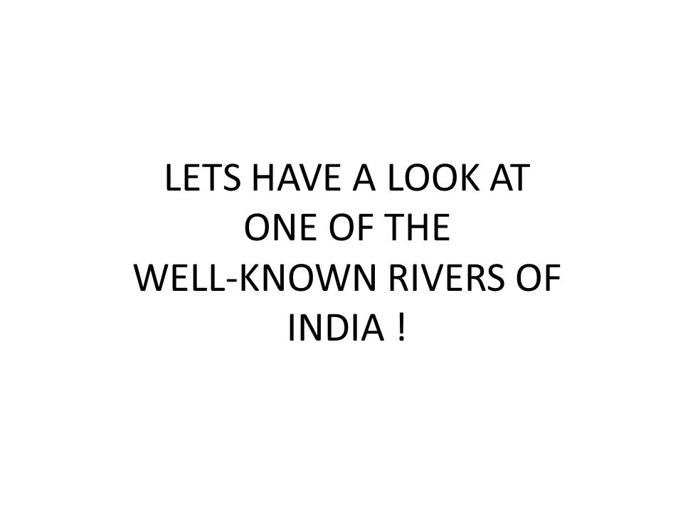 LETS HAVE A LOOK AT ONE OF THE WELL-KNOWN RIVERS OF