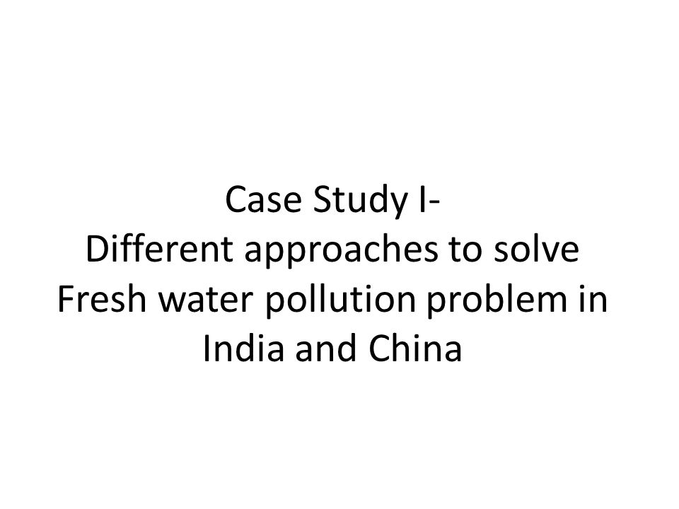 Case Study I- Different approaches to solve Fresh water pollution problem in India and China