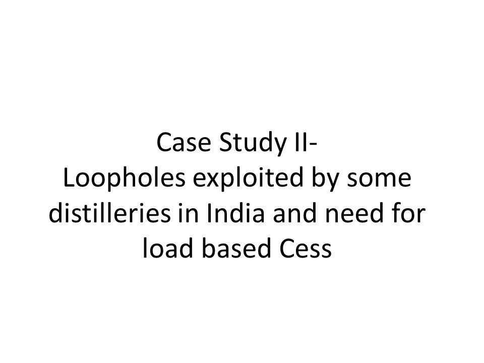 Case Study II- Loopholes exploited by some distilleries in India and need for load based Cess