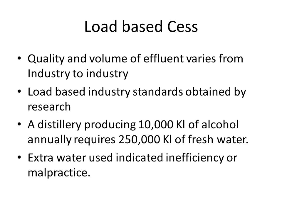 Load based Cess Quality and volume of effluent varies from Industry to industry. Load based industry standards obtained by research.