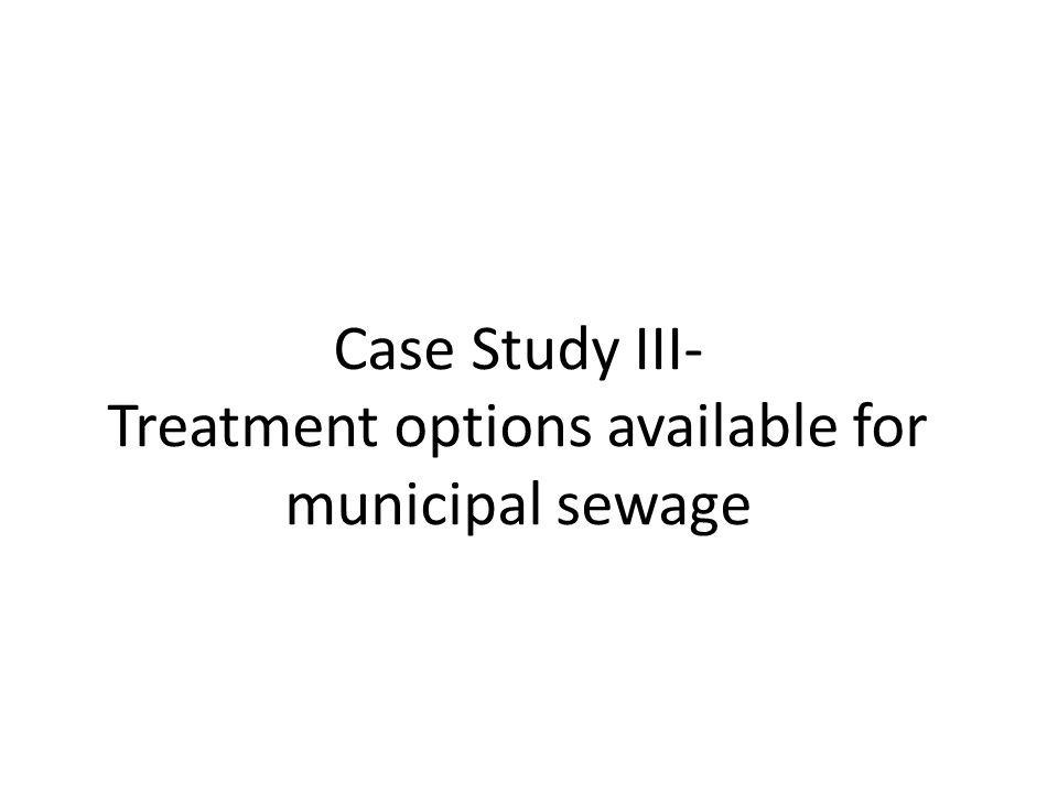 Case Study III- Treatment options available for municipal sewage