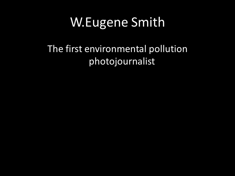 The first environmental pollution photojournalist
