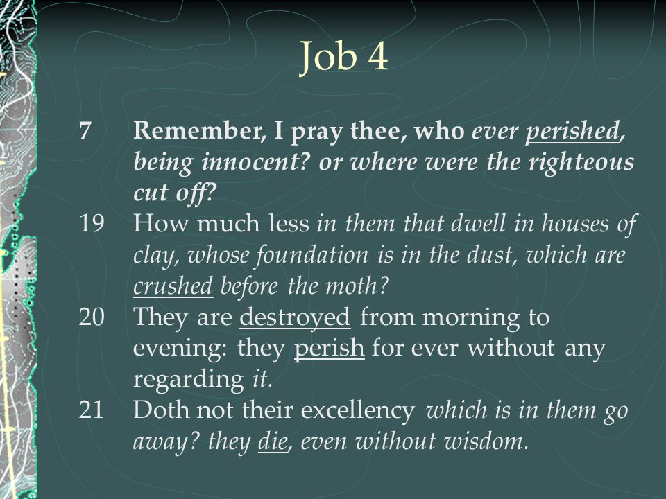Job 4 Remember, I pray thee, who ever perished, being innocent or where were the righteous cut off