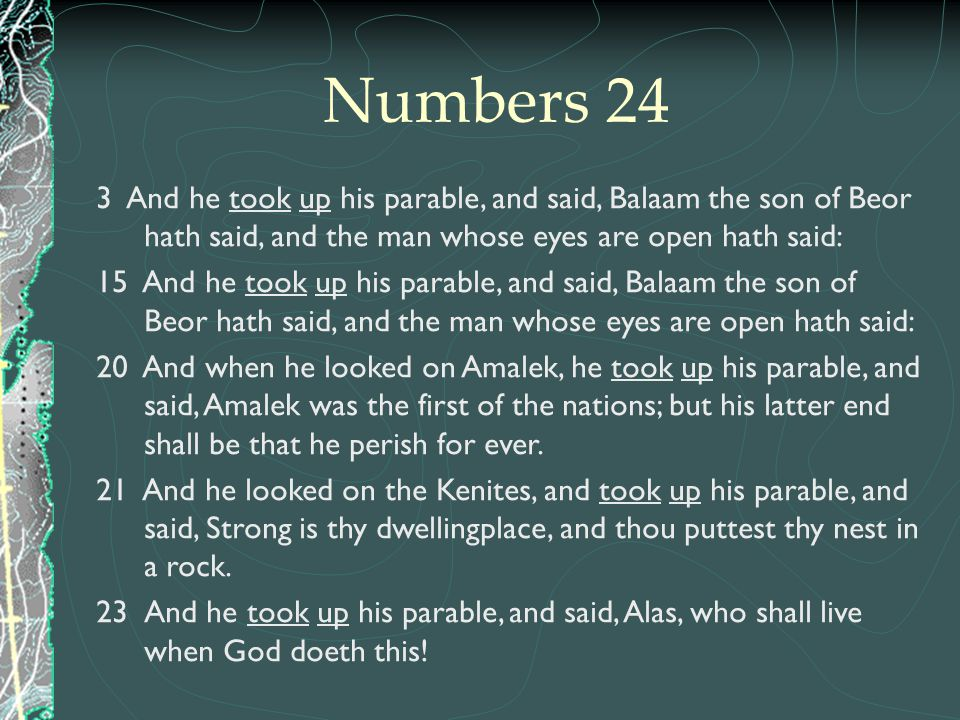 Numbers 24 3 And he took up his parable, and said, Balaam the son of Beor hath said, and the man whose eyes are open hath said: