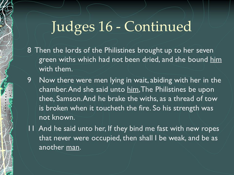 Judges 16 - Continued 8 Then the lords of the Philistines brought up to her seven green withs which had not been dried, and she bound him with them.