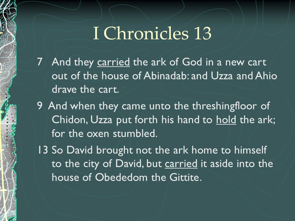 I Chronicles 13 And they carried the ark of God in a new cart out of the house of Abinadab: and Uzza and Ahio drave the cart.