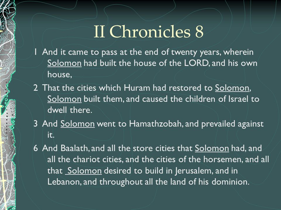 II Chronicles 8 1 And it came to pass at the end of twenty years, wherein Solomon had built the house of the LORD, and his own house,