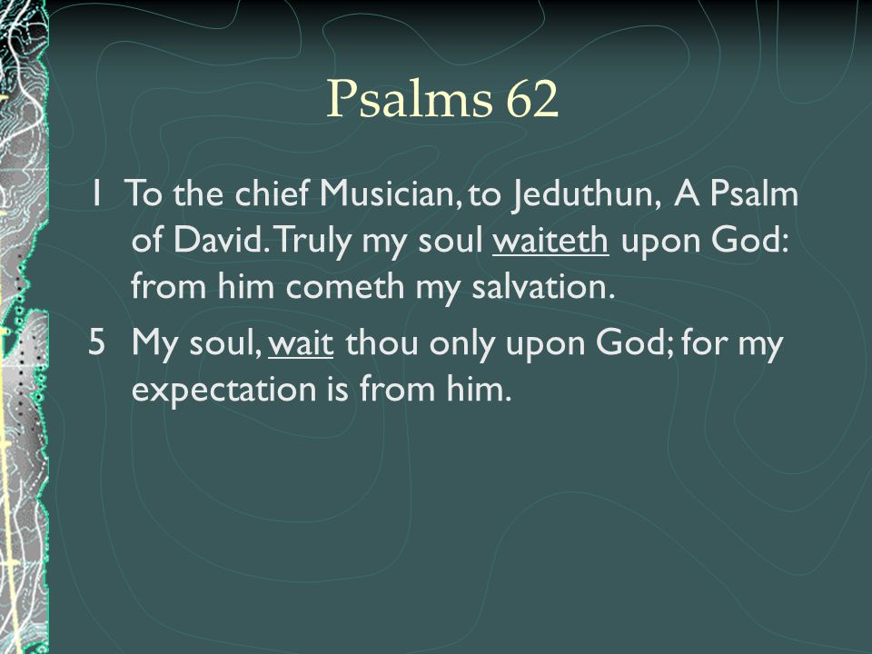 Psalms 62 1 To the chief Musician, to Jeduthun, A Psalm of David. Truly my soul waiteth upon God: from him cometh my salvation.