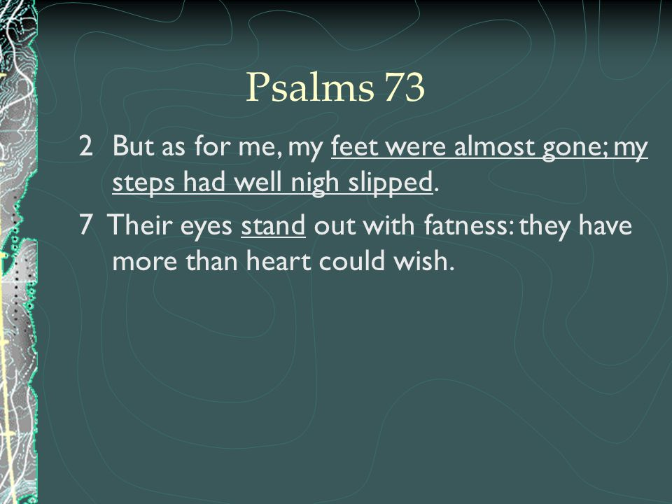 Psalms 73 But as for me, my feet were almost gone; my steps had well nigh slipped.