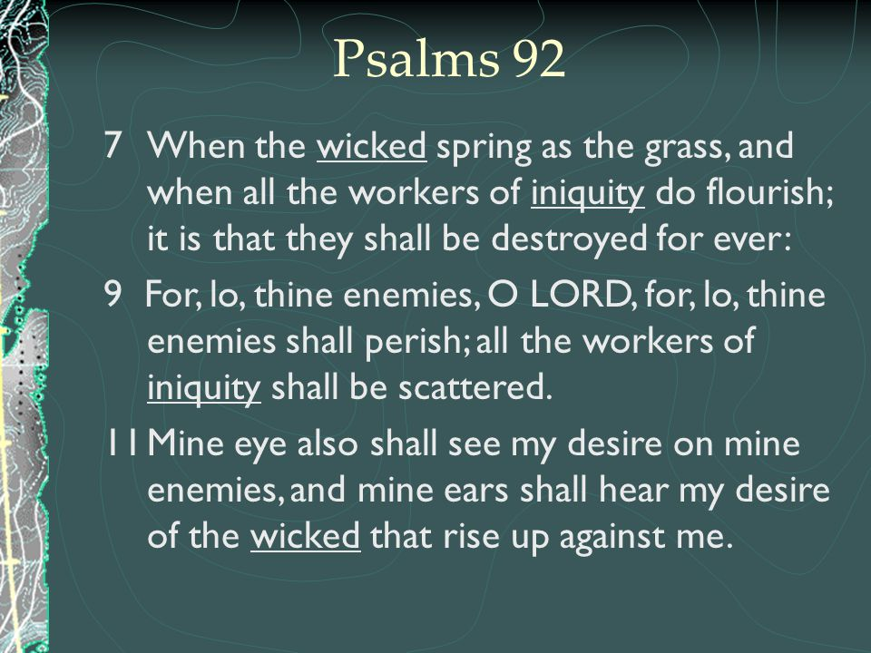Psalms 92 When the wicked spring as the grass, and when all the workers of iniquity do flourish; it is that they shall be destroyed for ever: