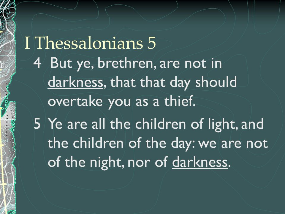 I Thessalonians 5 4 But ye, brethren, are not in darkness, that that day should overtake you as a thief.