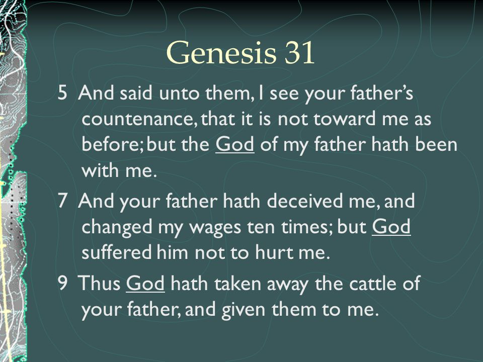 Genesis 31 5 And said unto them, I see your father's countenance, that it is not toward me as before; but the God of my father hath been with me.