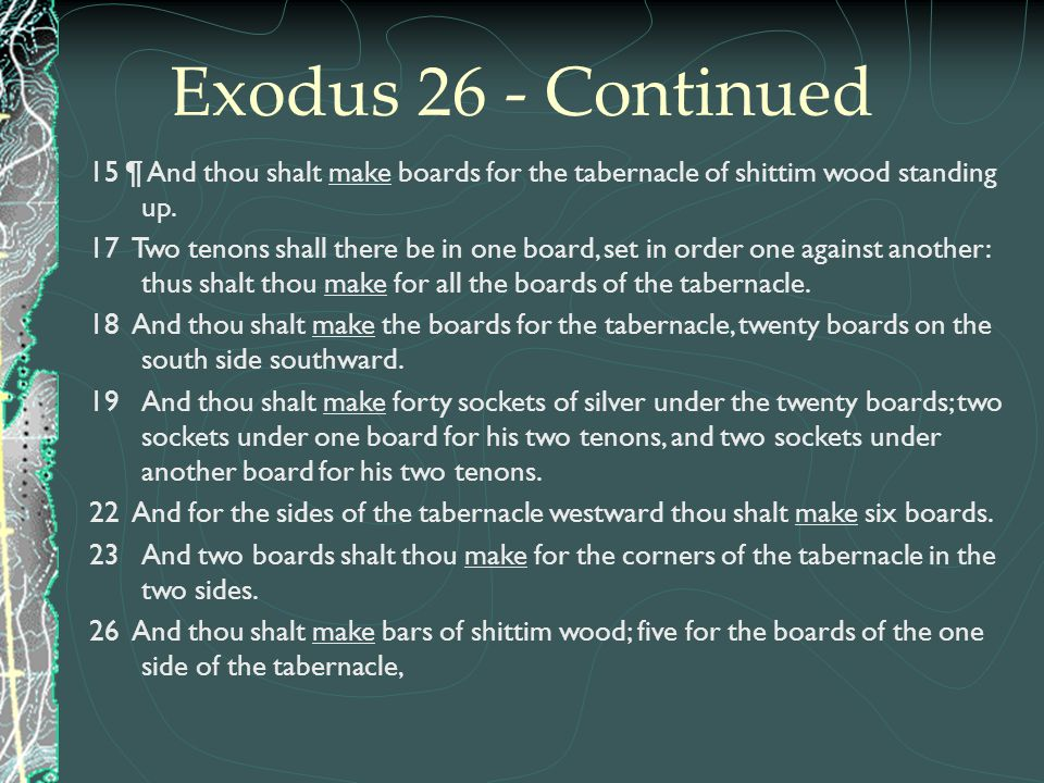 Exodus 26 - Continued 15 ¶ And thou shalt make boards for the tabernacle of shittim wood standing up.
