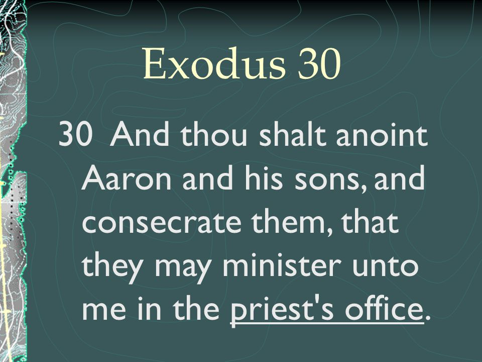 Exodus 30 30 And thou shalt anoint Aaron and his sons, and consecrate them, that they may minister unto me in the priest s office.