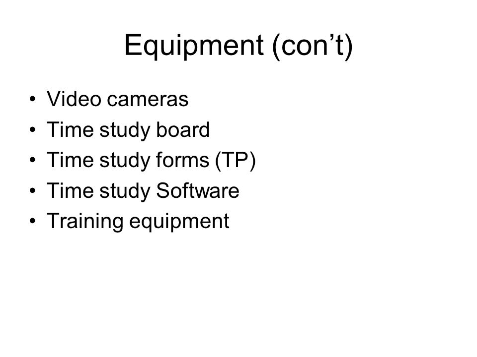 Equipment (con't) Video cameras Time study board Time study forms (TP)