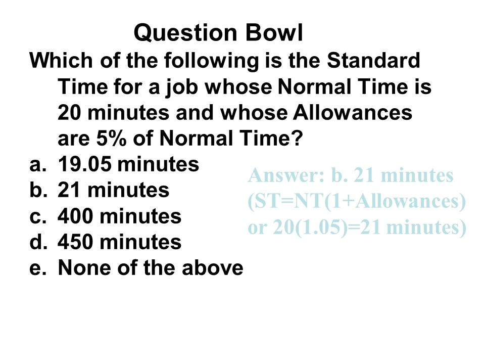Question Bowl Which of the following is the Standard Time for a job whose Normal Time is 20 minutes and whose Allowances are 5% of Normal Time