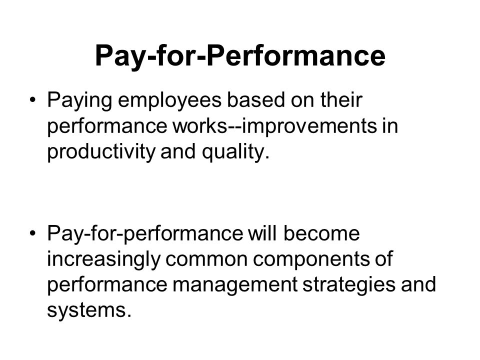 Pay-for-Performance Paying employees based on their performance works--improvements in productivity and quality.