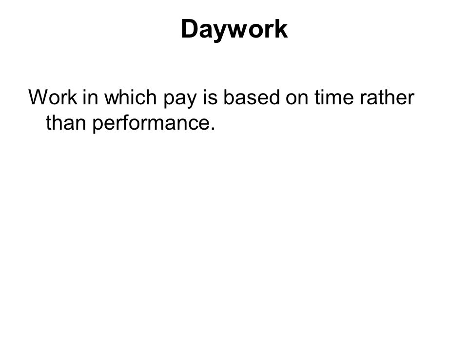 Daywork Work in which pay is based on time rather than performance.