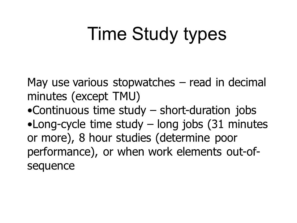 Time Study types May use various stopwatches – read in decimal minutes (except TMU) Continuous time study – short-duration jobs.