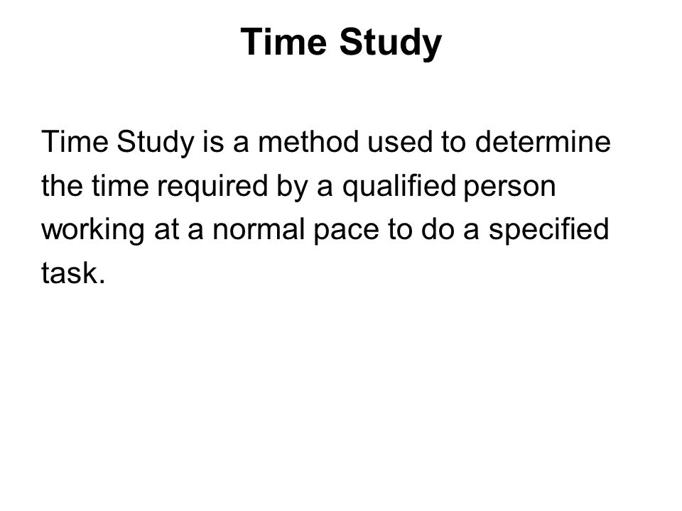 Time Study Time Study is a method used to determine