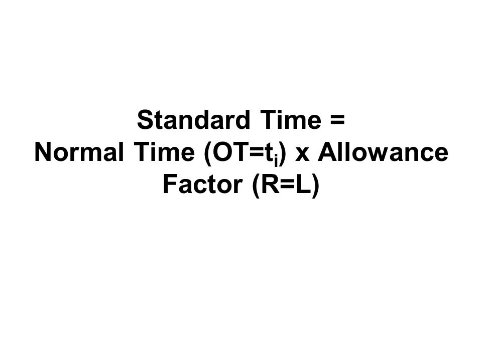 Standard Time = Normal Time (OT=ti) x Allowance Factor (R=L)