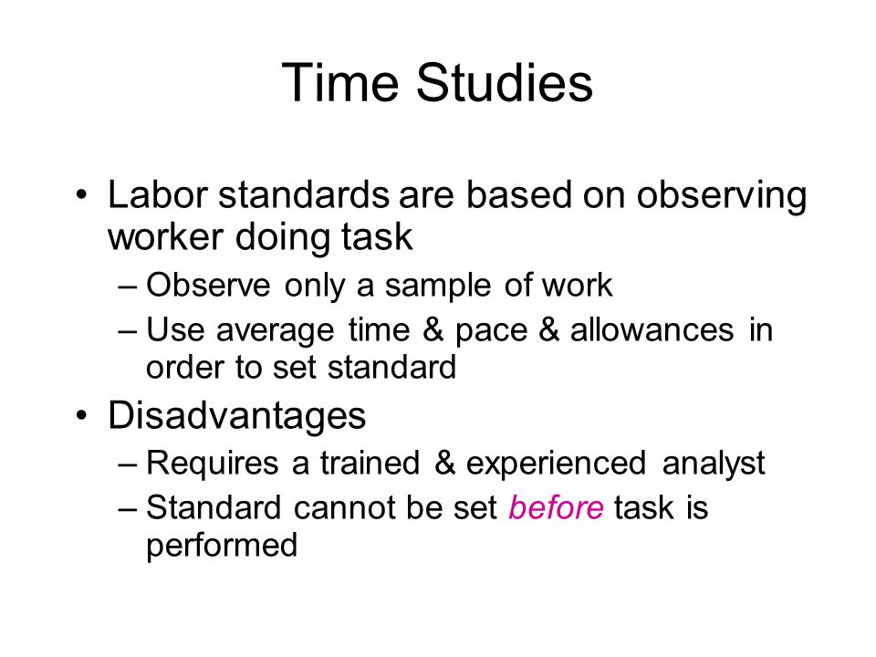 Time Studies Labor standards are based on observing worker doing task