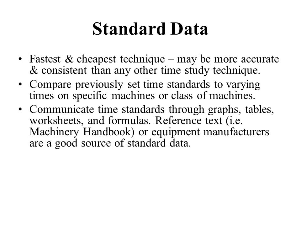 Standard Data Fastest & cheapest technique – may be more accurate & consistent than any other time study technique.