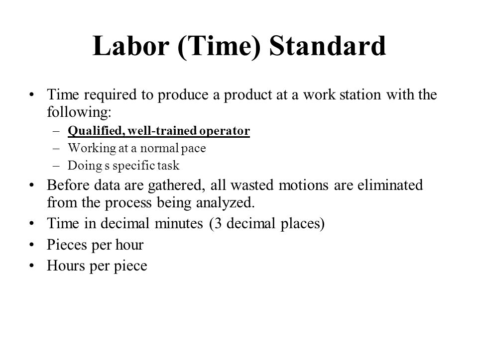 Labor (Time) Standard Time required to produce a product at a work station with the following: Qualified, well-trained operator.