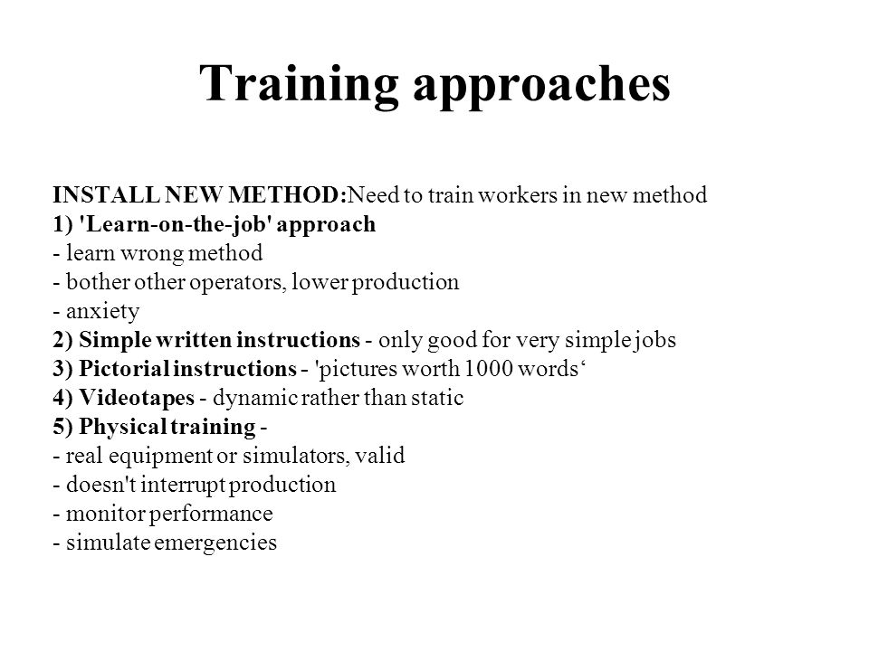 Training approaches INSTALL NEW METHOD:Need to train workers in new method. 1) Learn-on-the-job approach.