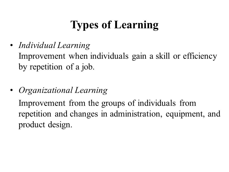 Types of Learning Individual Learning Improvement when individuals gain a skill or efficiency by repetition of a job.