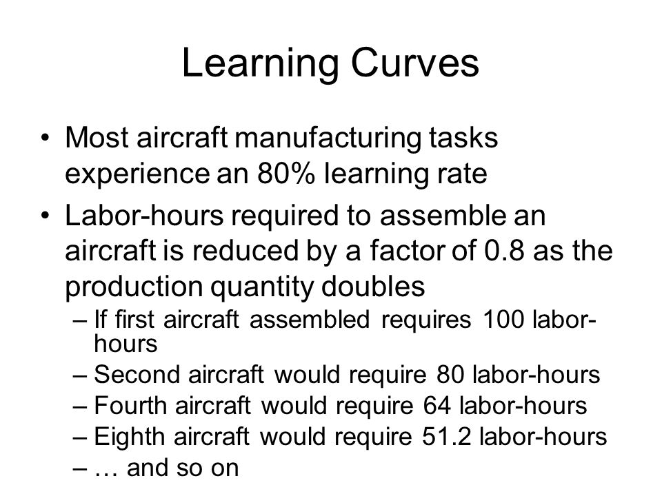 Learning Curves Most aircraft manufacturing tasks experience an 80% learning rate.