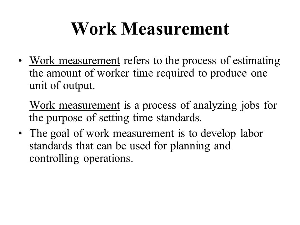 Work Measurement Work measurement refers to the process of estimating the amount of worker time required to produce one unit of output.
