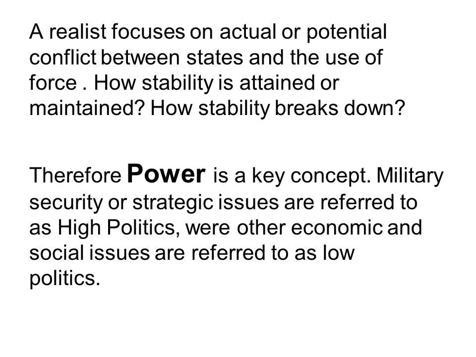 A realist focuses on actual or potential conflict between states and the use of force . How stability is attained or maintained How stability breaks down