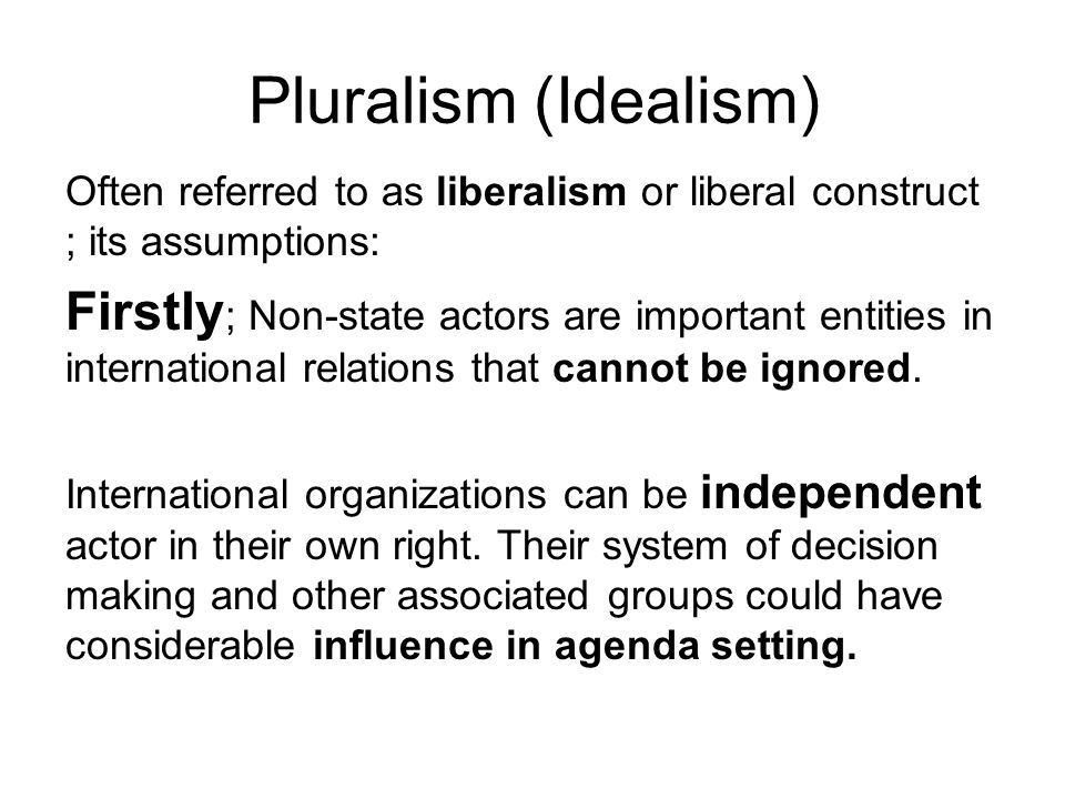 Pluralism (Idealism) Often referred to as liberalism or liberal construct ; its assumptions:
