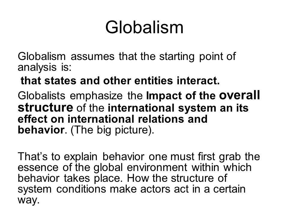 Globalism Globalism assumes that the starting point of analysis is: