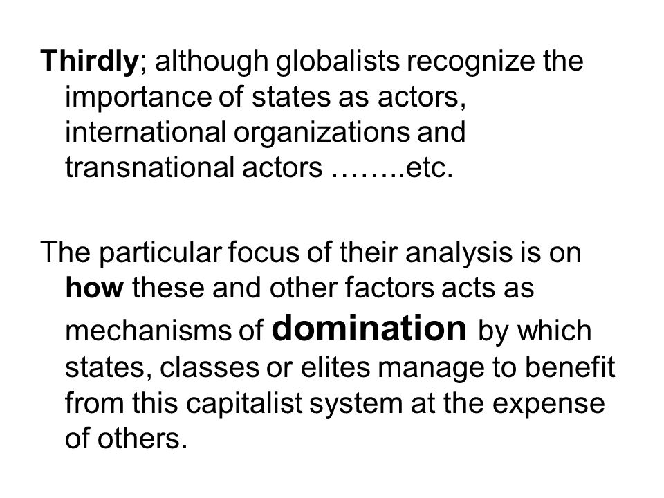 Thirdly; although globalists recognize the importance of states as actors, international organizations and transnational actors ……..etc.