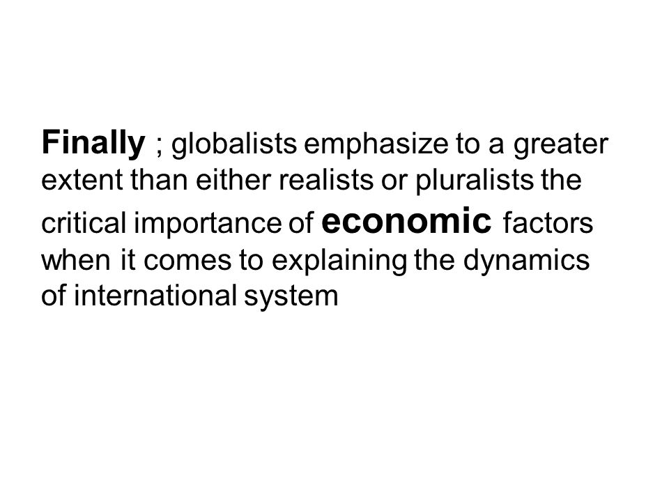Finally ; globalists emphasize to a greater extent than either realists or pluralists the critical importance of economic factors when it comes to explaining the dynamics of international system
