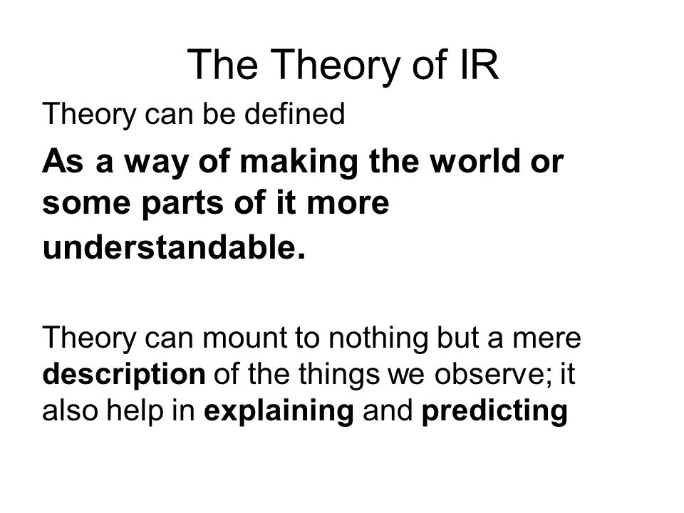 The Theory of IR Theory can be defined. As a way of making the world or some parts of it more understandable.