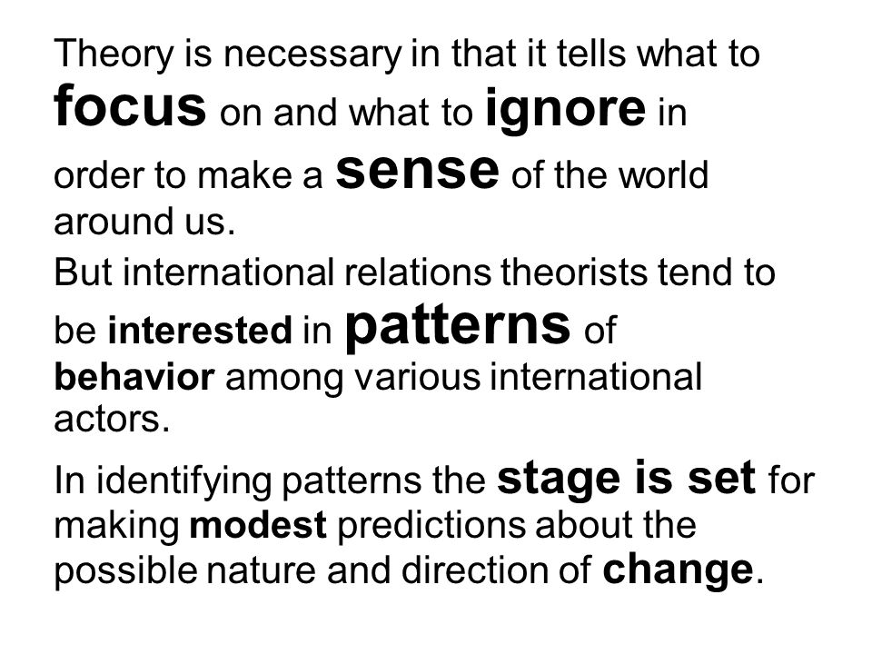 Theory is necessary in that it tells what to focus on and what to ignore in order to make a sense of the world around us.
